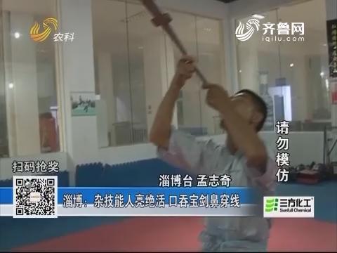 淄博:杂技能人亮绝活 口吞宝剑鼻穿线