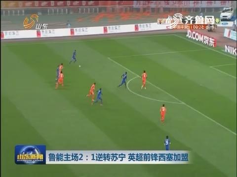 鲁能主场2:1逆转苏宁 英超前锋西塞加盟