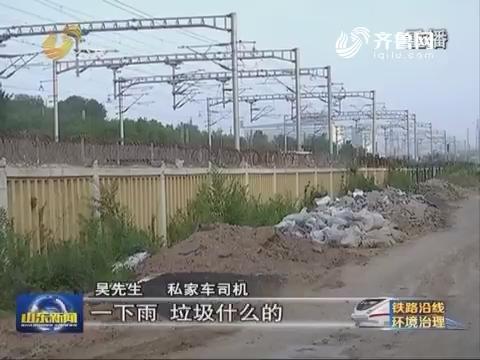 铁路沿线环境整治:青岛李沧胶济铁路沿线垃圾乱堆乱放
