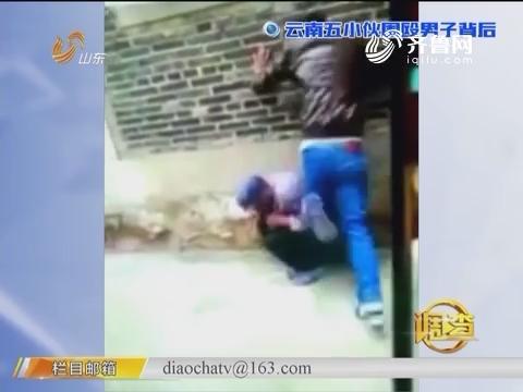 调查:云南五小伙围殴男子背后