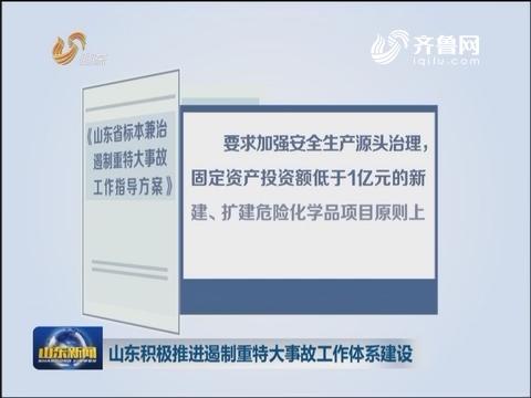 山东:积极推进遏制重特大事故工作体系建设