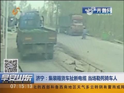 济宁:集装箱货车扯断电缆 当场勒死骑车人