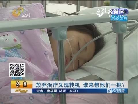 济南:放弃治疗又现转机 谁来帮他们一把?