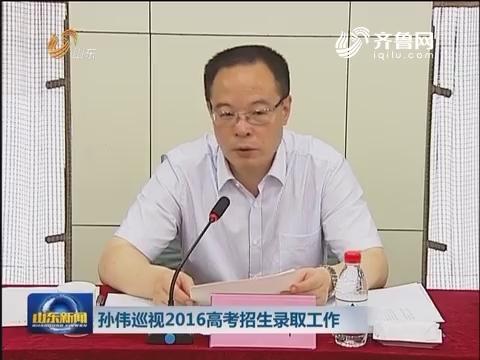 孙伟巡视2016高考招生录取工作