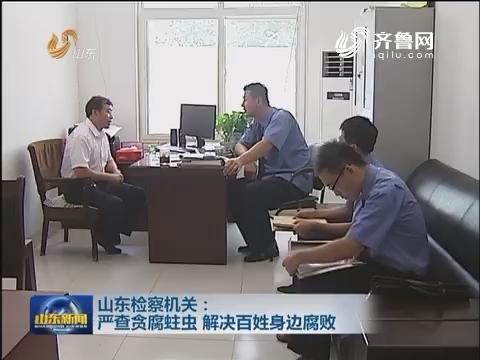 山东检察机关:严查贪腐蛀虫 解决百姓身边腐败