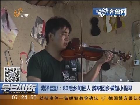 菏泽巨野:80后乡间匠人 辞职回乡做起小提琴