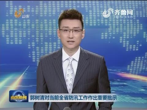 郭树清对当前山东省防汛工作作出重要批示