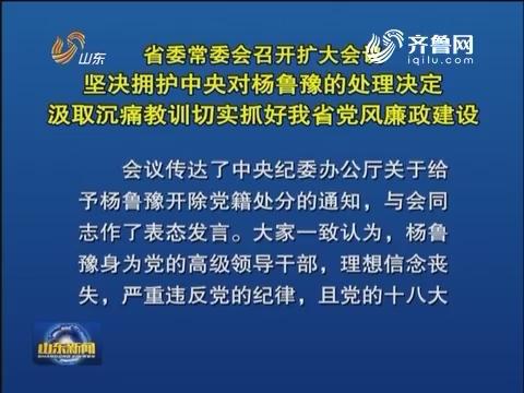 山东省委常委会召开扩大会议 坚决拥护中央对杨鲁豫的处理决定