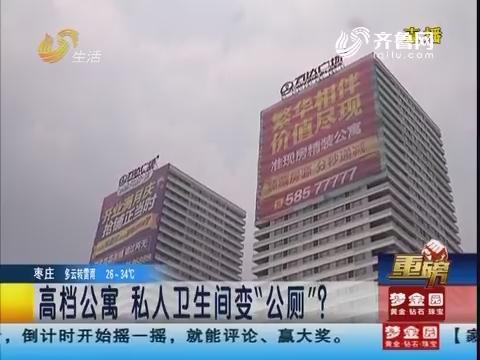 """【重磅】济南:高档公寓 私人卫生间变""""公厕""""?"""
