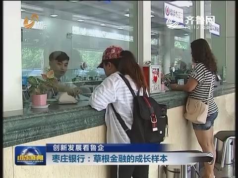 创新发展看鲁企:枣庄银行:草根金融的成长样本