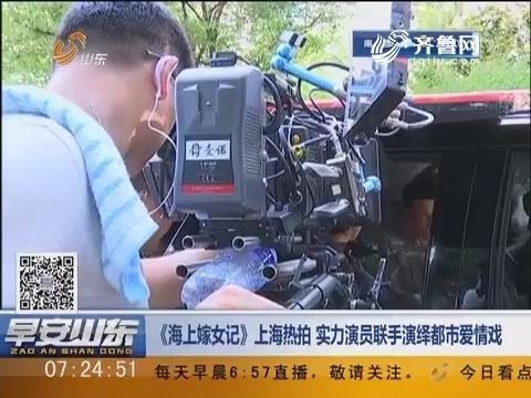 《海上嫁女记》上海热拍 实力演员联手演绎都市爱情戏