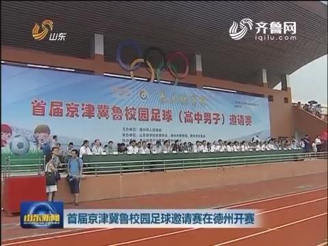 首届京津冀鲁校园足球邀请赛在德州开赛