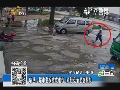 临邑:超市老板被砍重伤 同行竞争恶意报复