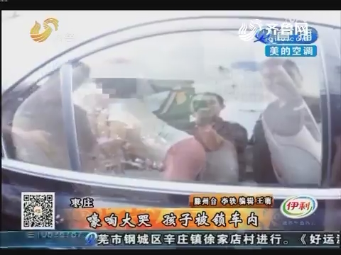 枣庄:嚎啕大哭 孩子被锁车内