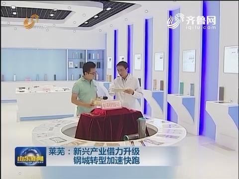 莱芜:新兴产业借力升级 钢城转型加速快跑