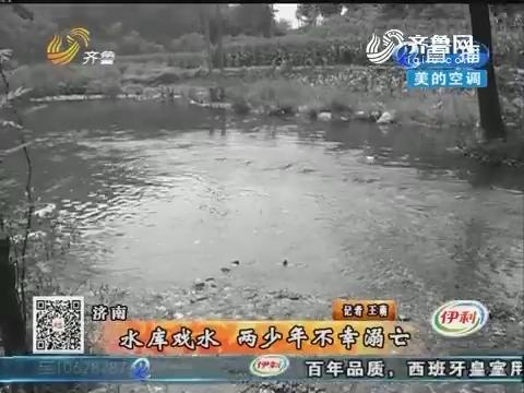 济南:水库戏水 两少年不幸溺亡