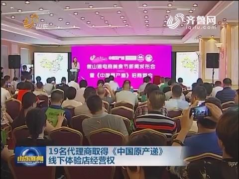 19名代理商取得《中国原产递》线下体验店经营权
