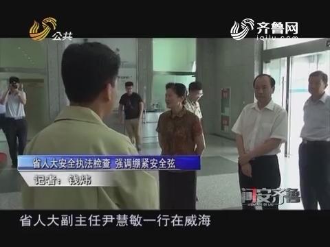 20160814《问安齐鲁》:山东省人大安全执法检查 强调紧绷安全弦