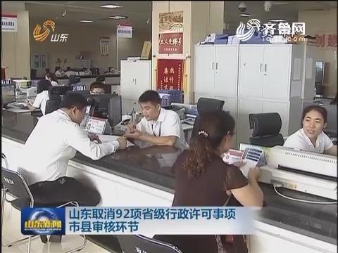 山东取消92项省级行政许可事项市县审核环节