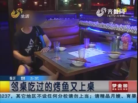 济南:邻桌吃过的烤鱼又上桌