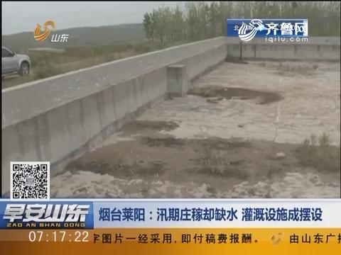 烟台莱阳:汛期庄稼却缺水 灌溉设施成摆设