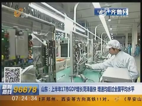 山东:上半年17市GDP增长菏泽最快 增速均超过全国平均水平