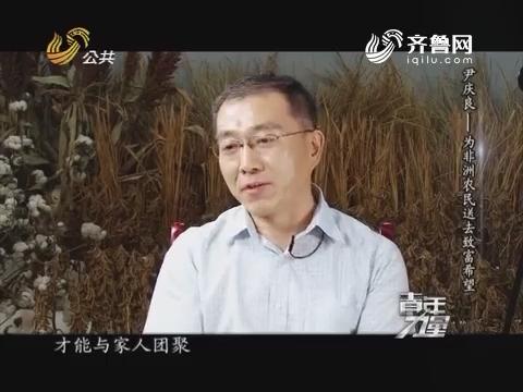 20160824《青年力量》:尹庆良——为非洲农民送去致富希望