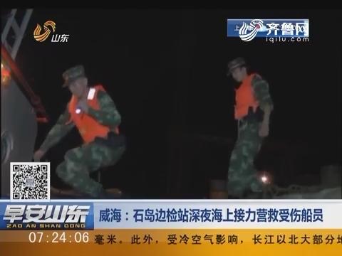 威海:石岛边检站深夜海上接力营救受伤船员