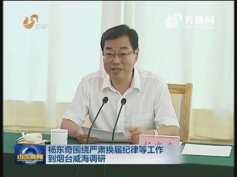 杨东奇围绕严肃换届纪律等工作到烟台威海调研