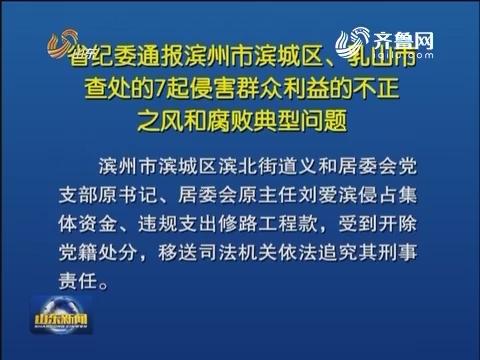 山东省纪委通报滨州市滨城区、乳山市查处的7起侵害群众利益的不正之风和腐败典型问题