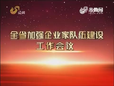 山东省加强企业家队伍建设工作会议