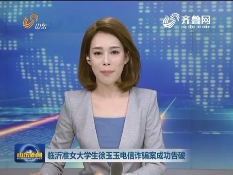 临沂准女大学生徐玉玉电信诈骗案成功告破