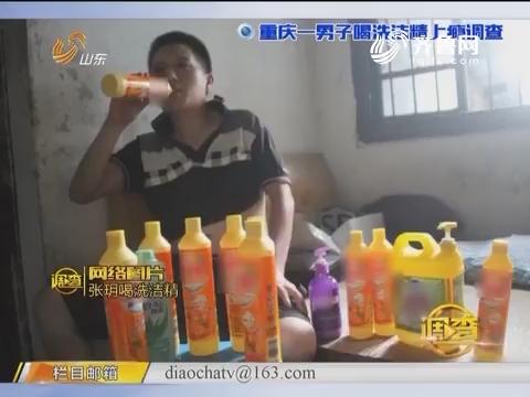 调查:重庆一男子喝洗洁精上瘾调查