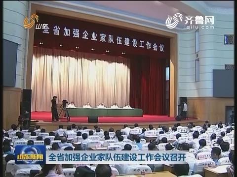 山东省加强企业家队伍建设工作会议召开