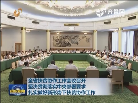 山东省扶贫协作工作会议召开 坚决贯彻落实中央部署要求 扎实做好新形势下扶贫协作工作