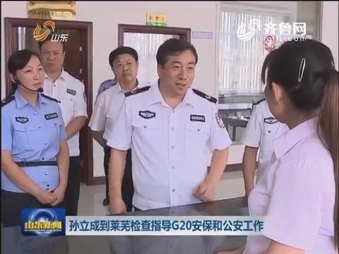 孙立成到莱芜检查指导G20安保和公安工作
