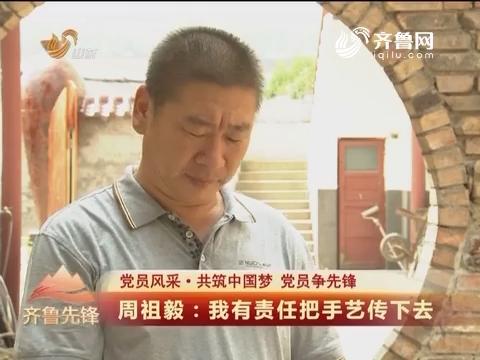 20160831《齐鲁先锋》:党员风采·共筑中国梦 党员争先锋 周祖毅——我有责任把手艺传下去