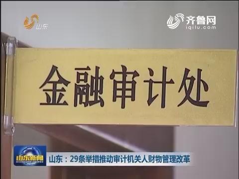 山东:29条举措推动审计机关人财物管理改革