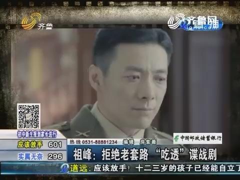 """好戏在后头:祖峰拒绝老套路""""吃透""""谍战剧"""
