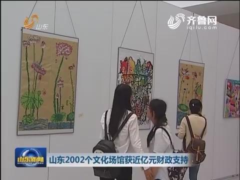 山东2002个文化场馆获近亿财政支持