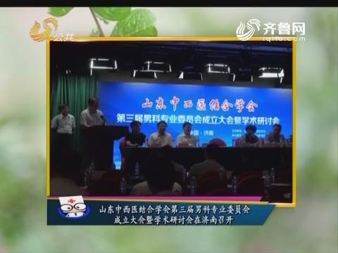 健康快报:山东中西医结合学会第三届男科专业委员会成立大会暨学术研讨会在济南召开