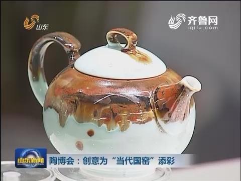 """陶博会:创意为""""当代国窑""""添彩"""