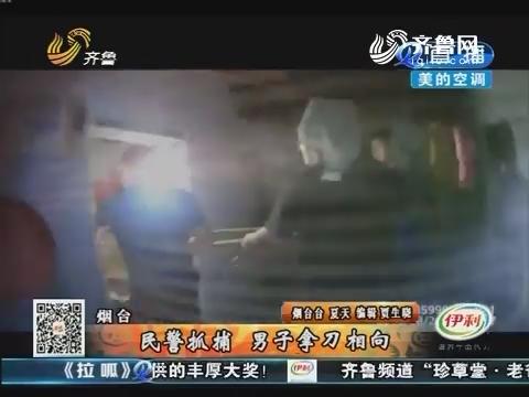 烟台:民警抓捕 男子拿刀相向
