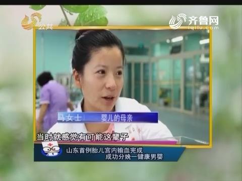 健康快报:山东首例胎儿宫内输血完成 成功分娩一健康男婴