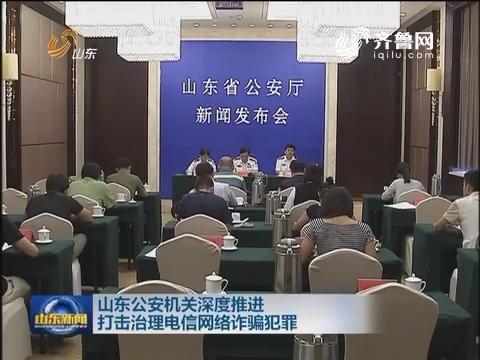山东公安机关深度推进打击治理电信网络诈骗犯罪