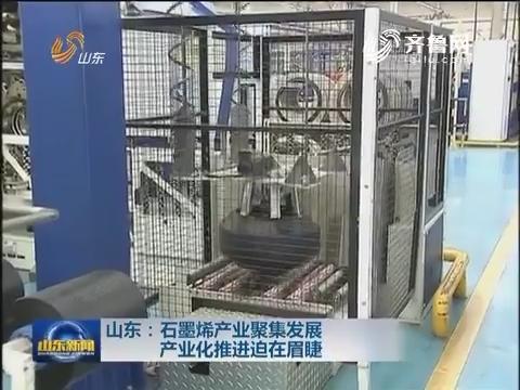 山东: 石墨烯产业聚集发展 产业化推进迫在眉睫