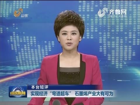 """【本台短评】 实现经济""""弯道超车""""  石墨烯产业大有可为"""
