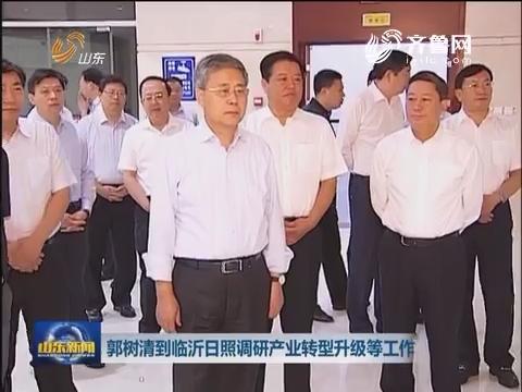 郭树清到临沂日照调研产业转型升级等工作