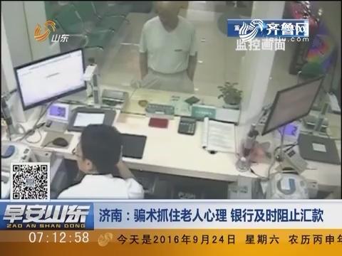 济南:骗术抓住老人心理 银行及时阻止汇款