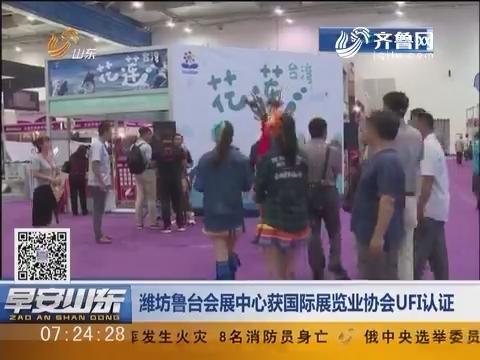 潍坊鲁台会展中心获国际展览业协会UFI认证